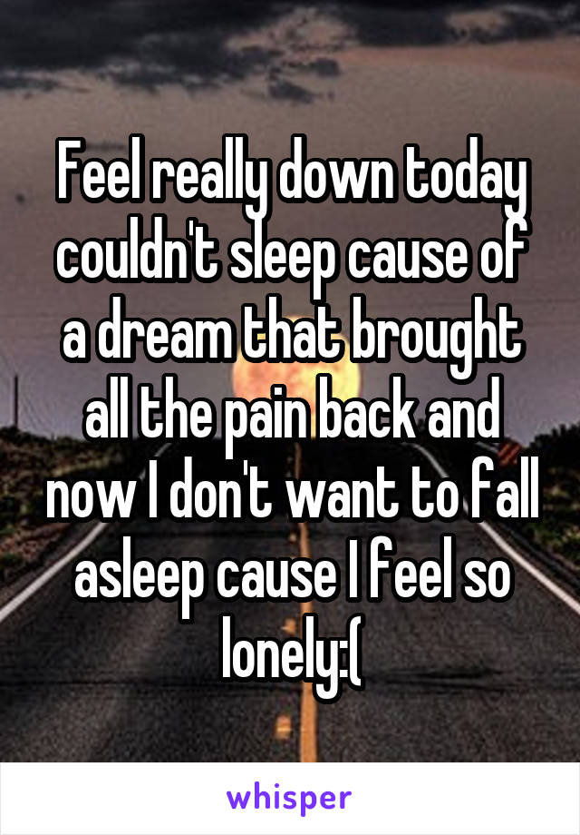 Feel really down today couldn't sleep cause of a dream that brought all the pain back and now I don't want to fall asleep cause I feel so lonely:(