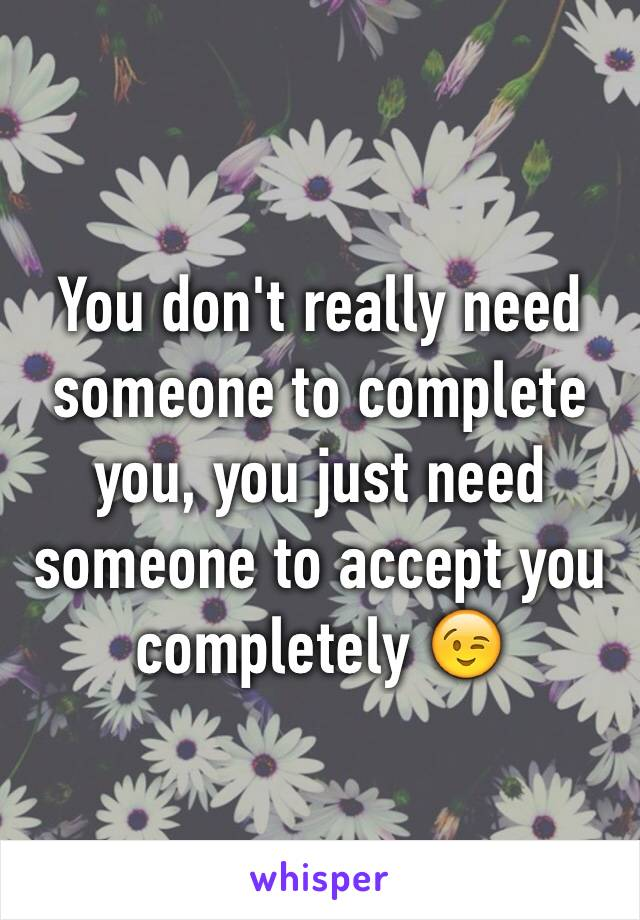 You don't really need someone to complete you, you just need someone to accept you completely 😉