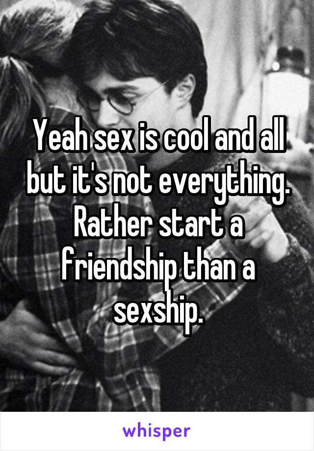 Yeah sex is cool and all but it's not everything. Rather start a friendship than a sexship.