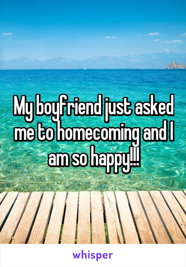 My boyfriend just asked me to homecoming and I am so happy!!!