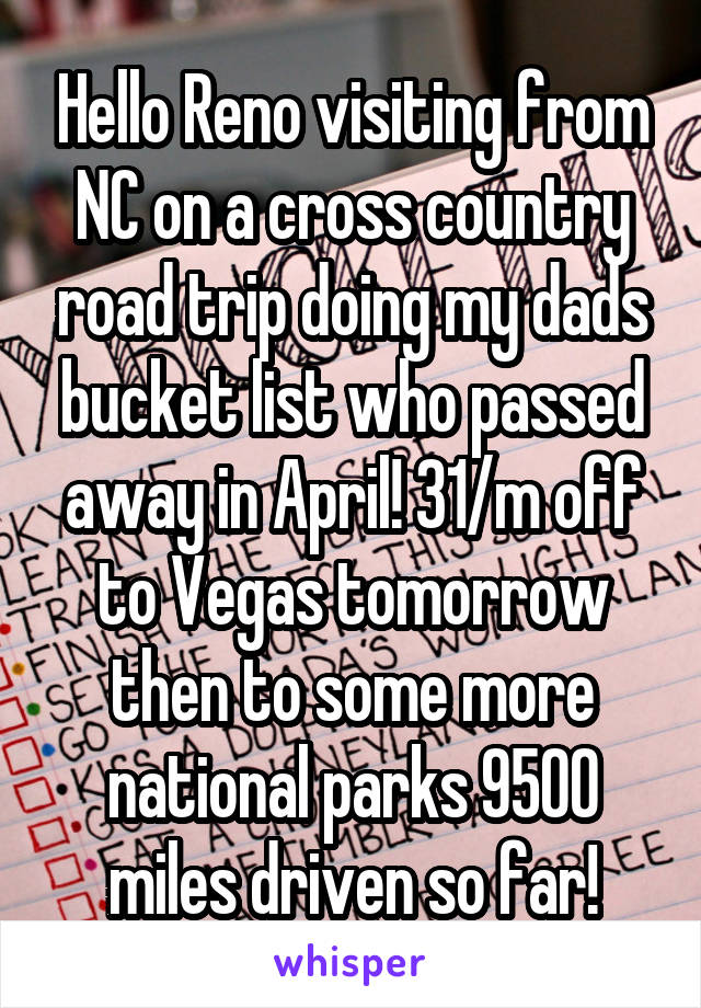 Hello Reno visiting from NC on a cross country road trip doing my dads bucket list who passed away in April! 31/m off to Vegas tomorrow then to some more national parks 9500 miles driven so far!