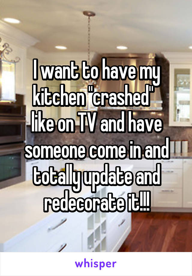 "I want to have my kitchen ""crashed""   like on TV and have someone come in and totally update and redecorate it!!!"