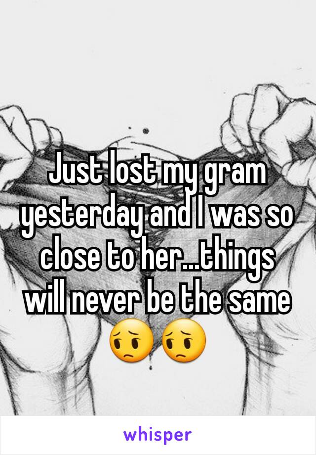 Just lost my gram yesterday and I was so close to her...things will never be the same 😔😔