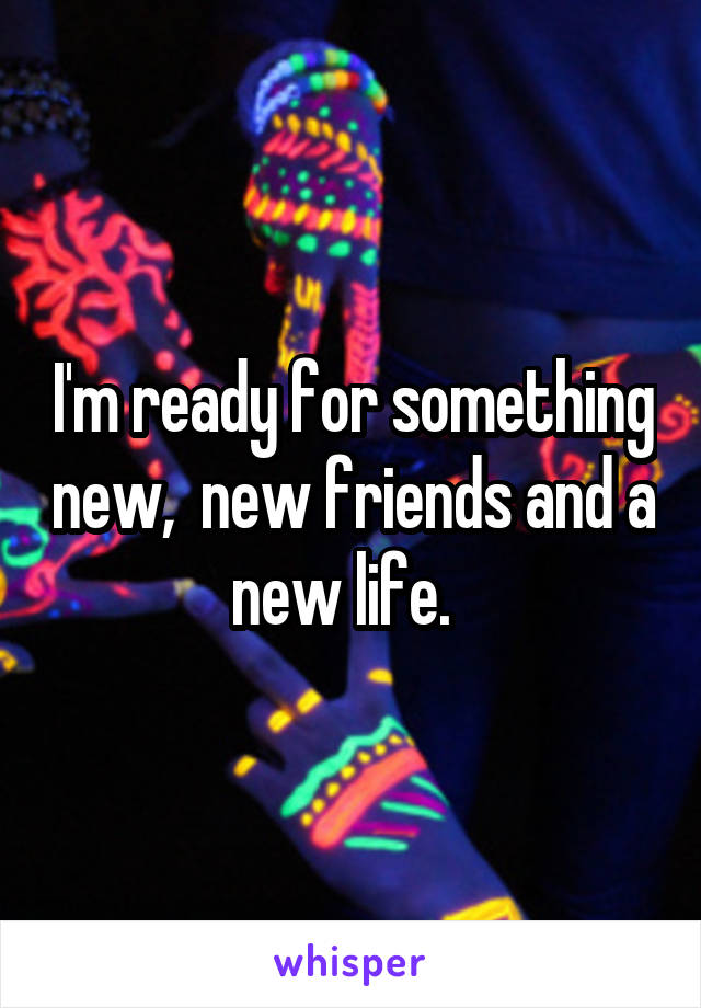 I'm ready for something new,  new friends and a new life.