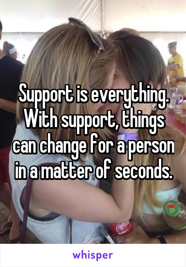 Support is everything. With support, things can change for a person in a matter of seconds.