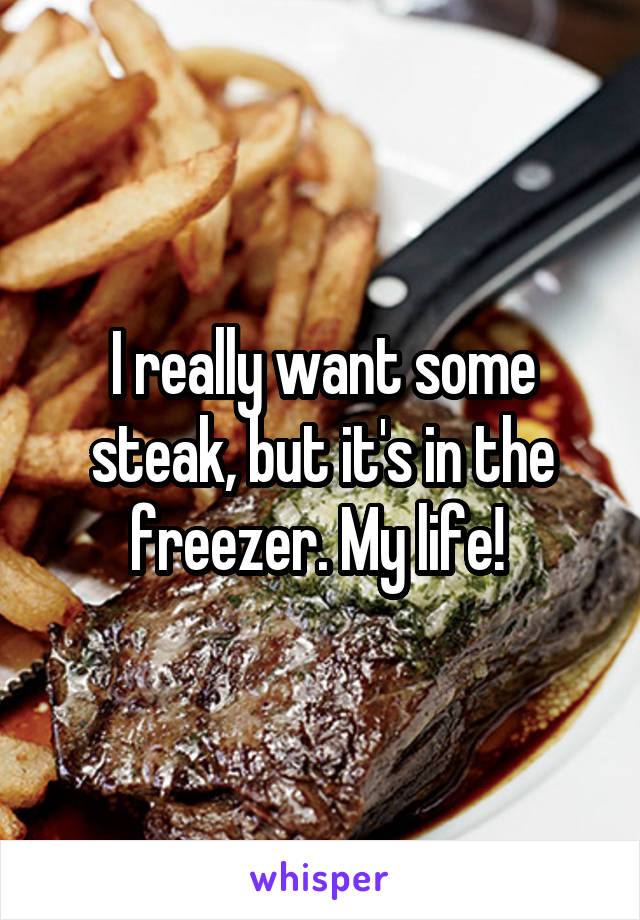 I really want some steak, but it's in the freezer. My life!