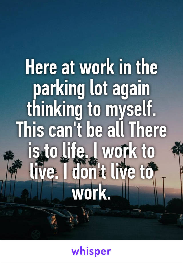 Here at work in the parking lot again thinking to myself. This can't be all There is to life. I work to live. I don't live to work.