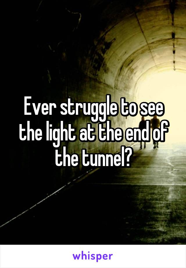 Ever struggle to see the light at the end of the tunnel?