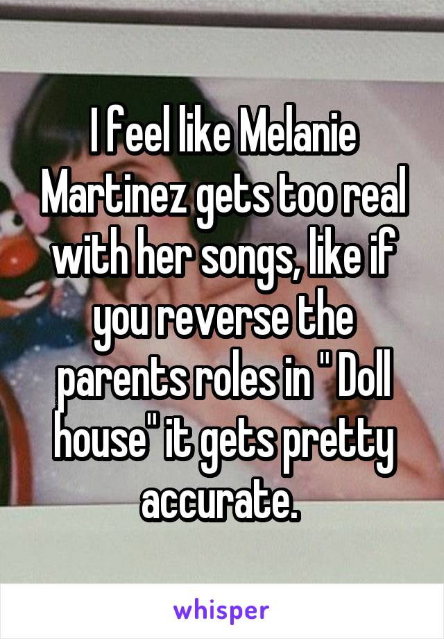 "I feel like Melanie Martinez gets too real with her songs, like if you reverse the parents roles in "" Doll house"" it gets pretty accurate."