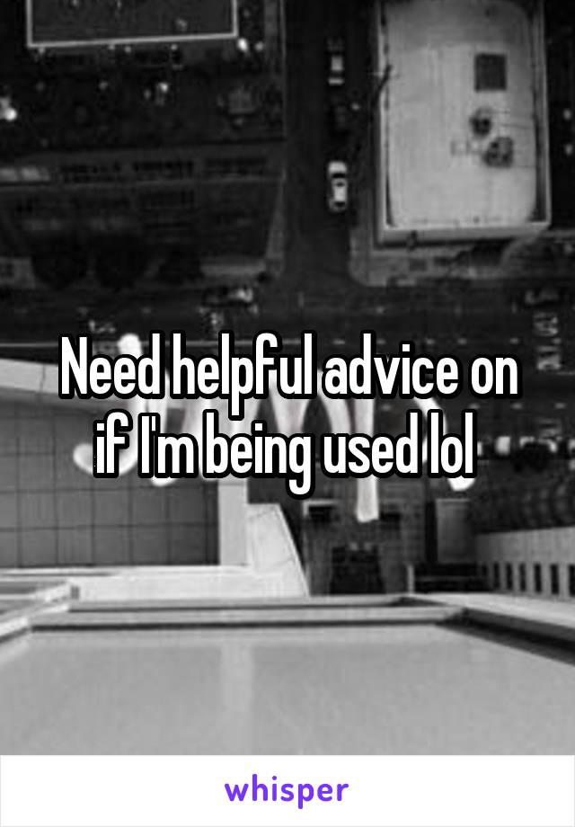Need helpful advice on if I'm being used lol