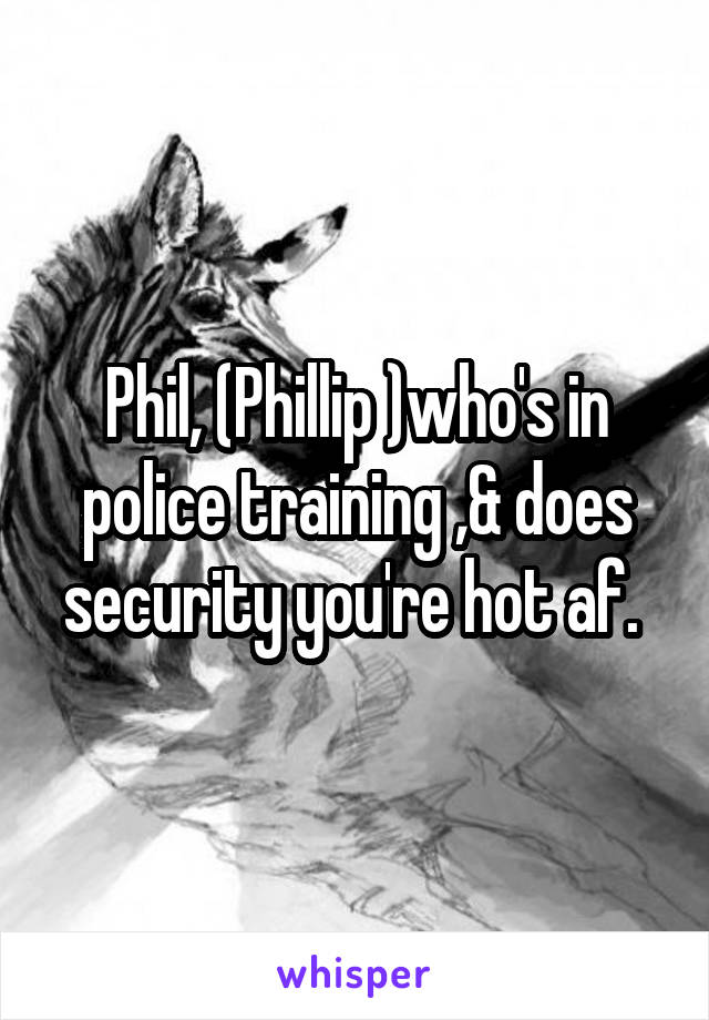 Phil, (Phillip )who's in police training ,& does security you're hot af.