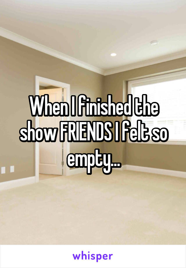 When I finished the show FRIENDS I felt so empty...