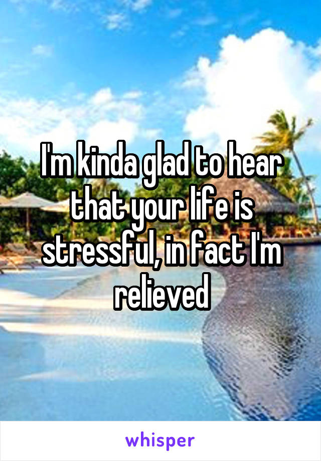 I'm kinda glad to hear that your life is stressful, in fact I'm relieved