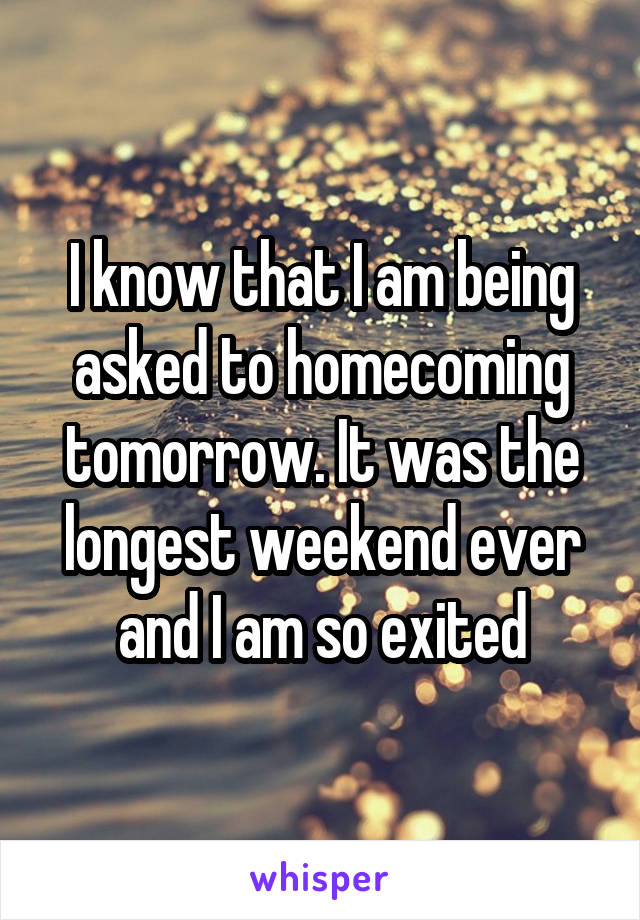 I know that I am being asked to homecoming tomorrow. It was the longest weekend ever and I am so exited