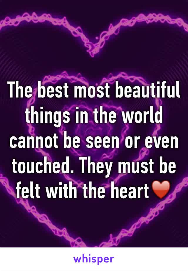 The best most beautiful things in the world cannot be seen or even touched. They must be felt with the heart♥️