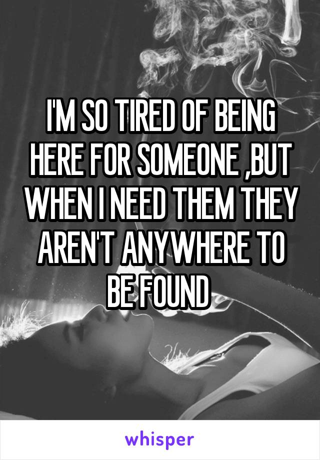 I'M SO TIRED OF BEING HERE FOR SOMEONE ,BUT WHEN I NEED THEM THEY AREN'T ANYWHERE TO BE FOUND