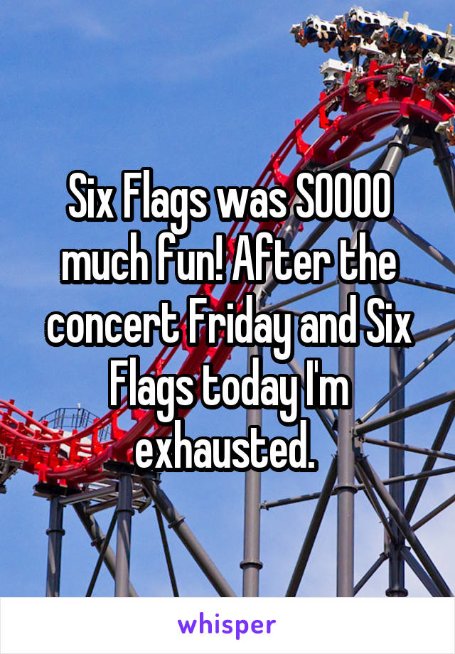 Six Flags was SOOOO much fun! After the concert Friday and Six Flags today I'm exhausted.