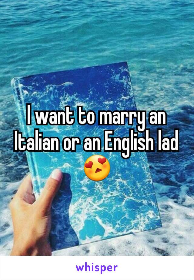 I want to marry an Italian or an English lad 😍