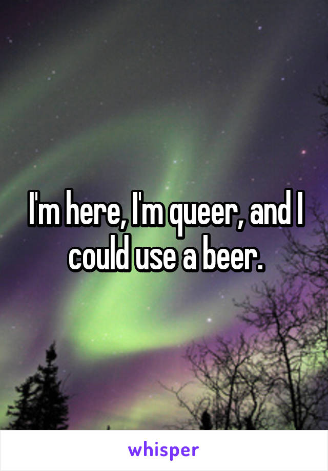 I'm here, I'm queer, and I could use a beer.