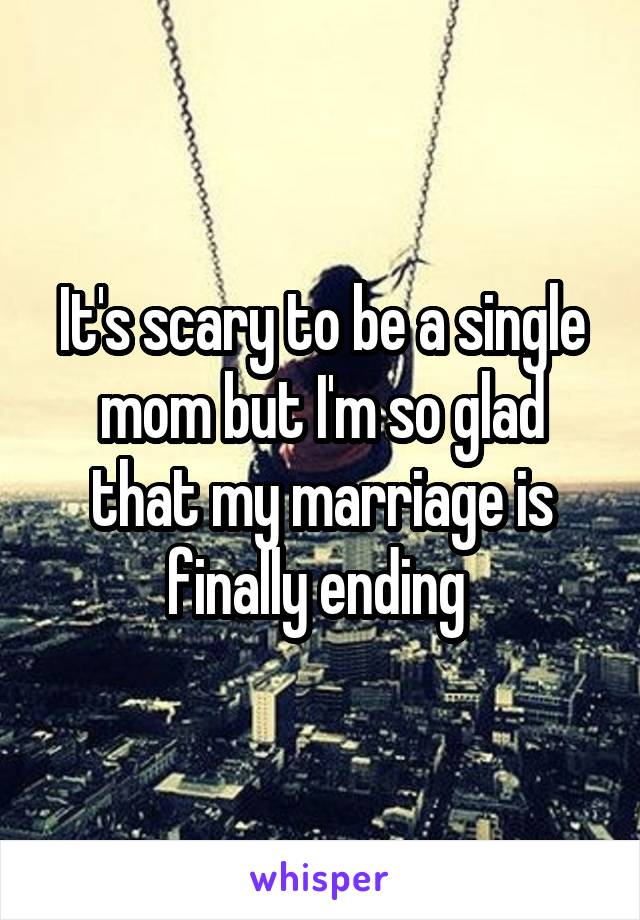 It's scary to be a single mom but I'm so glad that my marriage is finally ending
