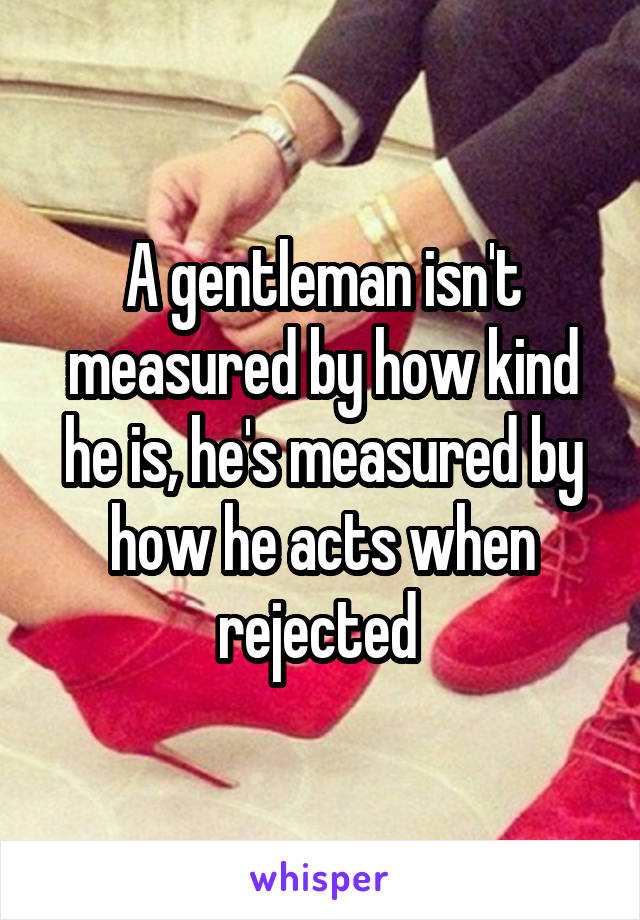 A gentleman isn't measured by how kind he is, he's measured by how he acts when rejected
