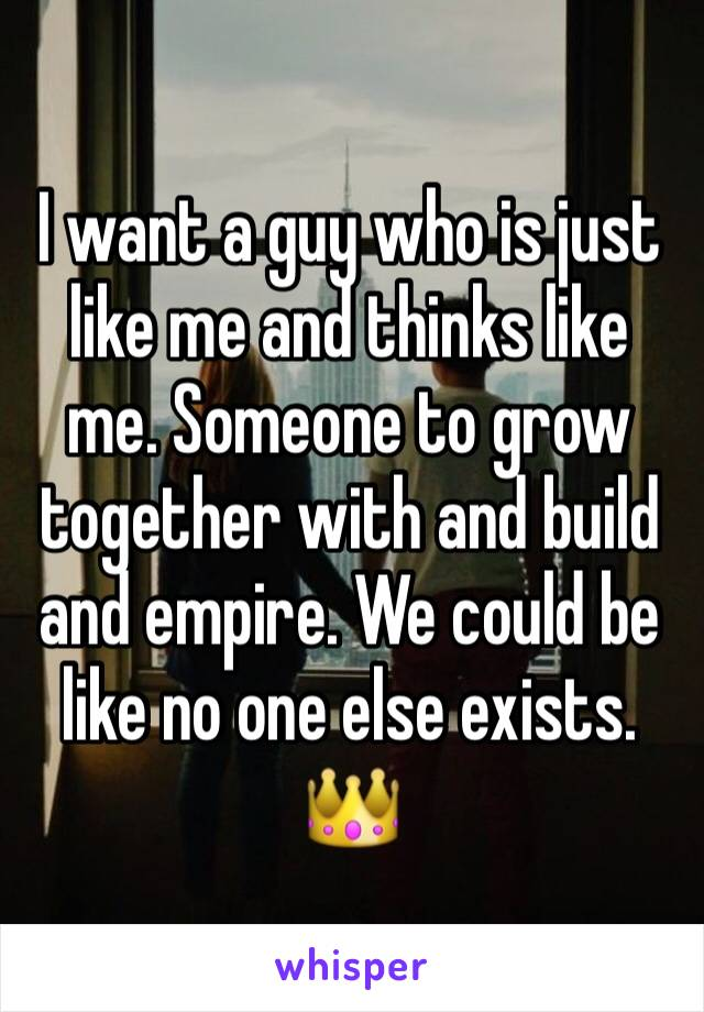 I want a guy who is just like me and thinks like me. Someone to grow together with and build and empire. We could be like no one else exists. 👑