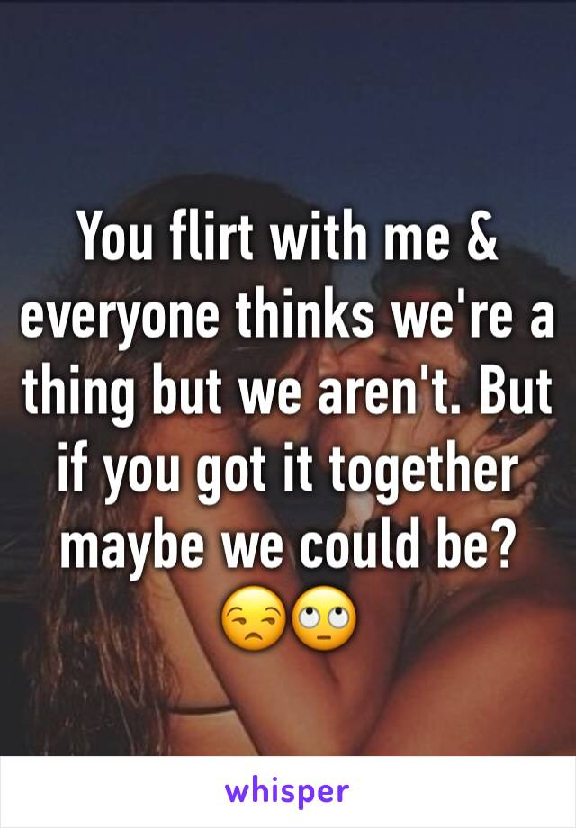 You flirt with me & everyone thinks we're a thing but we aren't. But if you got it together maybe we could be? 😒🙄