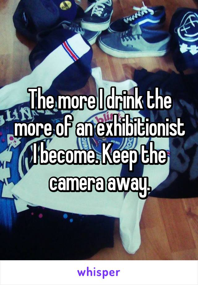 The more I drink the more of an exhibitionist I become. Keep the camera away.