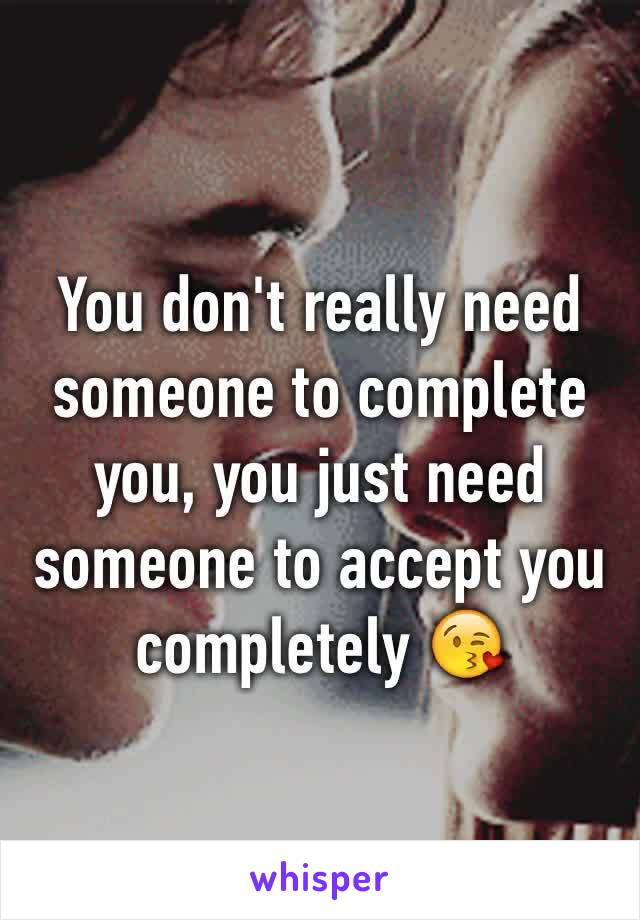 You don't really need someone to complete you, you just need someone to accept you completely 😘