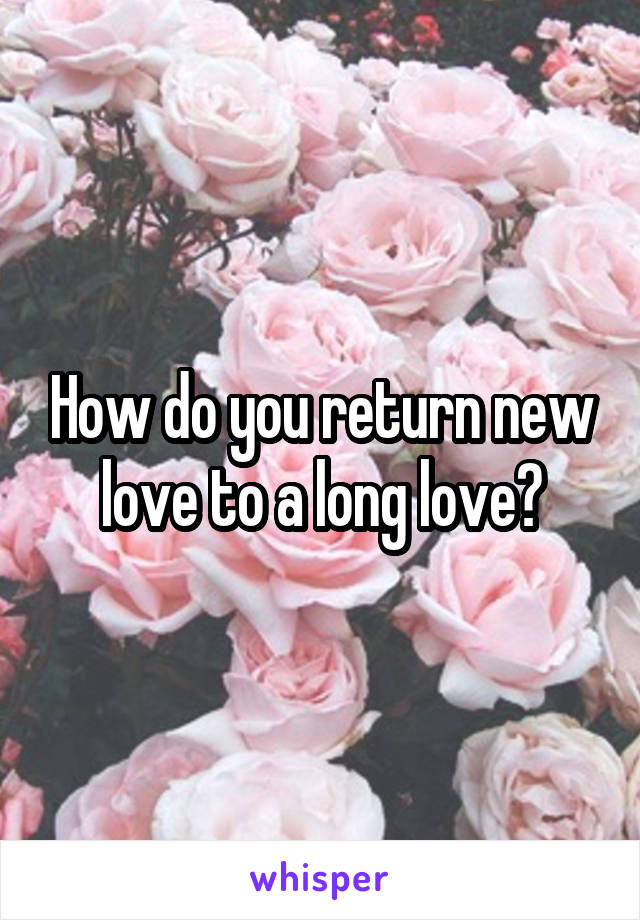 How do you return new love to a long love?