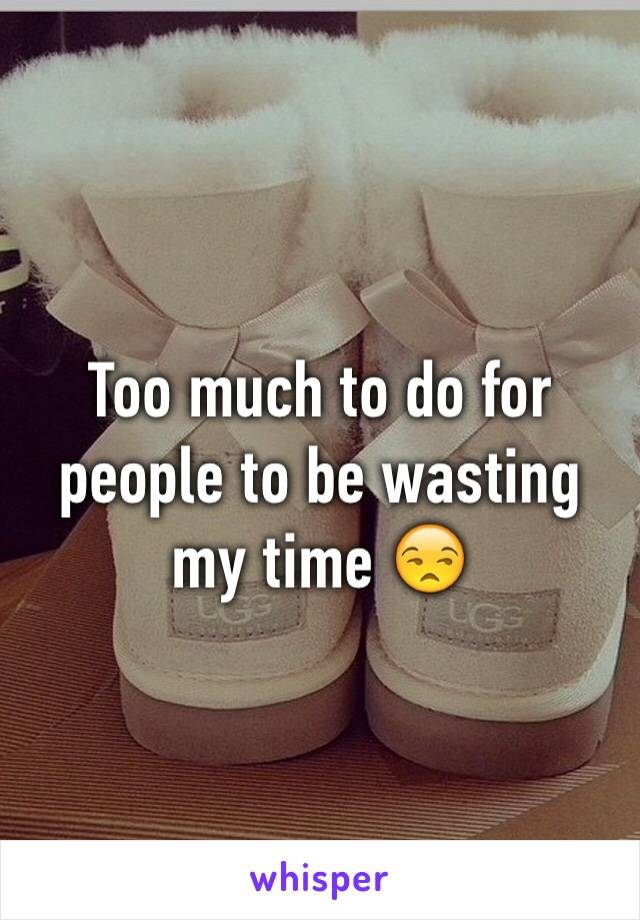 Too much to do for people to be wasting my time 😒