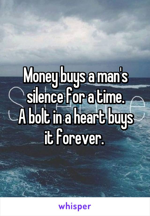 Money buys a man's silence for a time. A bolt in a heart buys it forever.