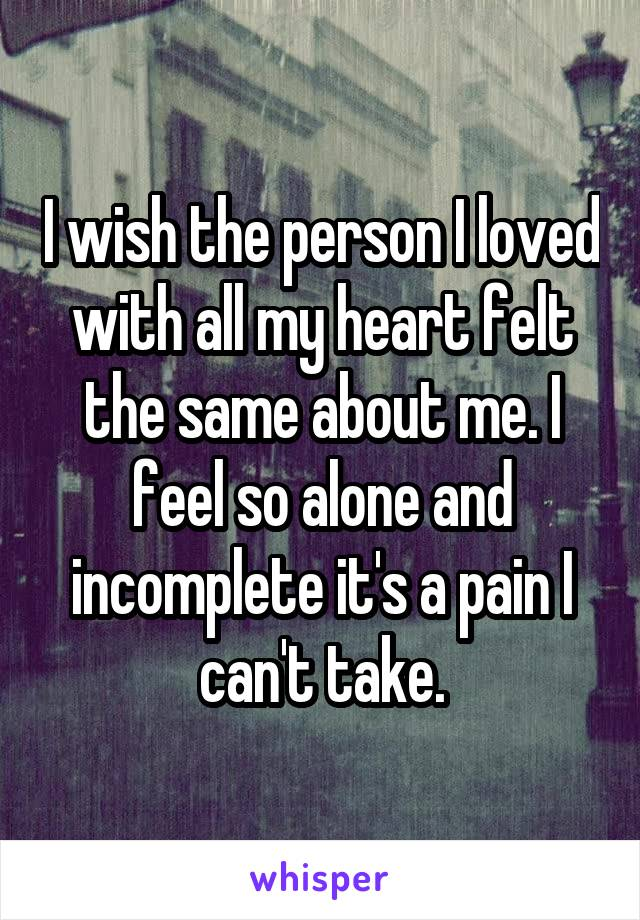 I wish the person I loved with all my heart felt the same about me. I feel so alone and incomplete it's a pain I can't take.