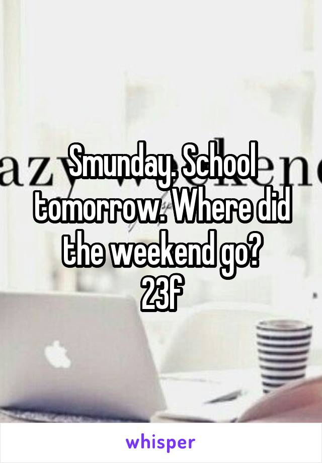 Smunday. School tomorrow. Where did the weekend go? 23f