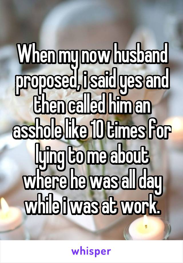 When my now husband proposed, i said yes and then called him an asshole like 10 times for lying to me about where he was all day while i was at work.