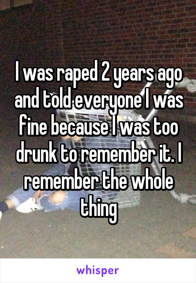 I was raped 2 years ago and told everyone I was fine because I was too drunk to remember it. I remember the whole thing
