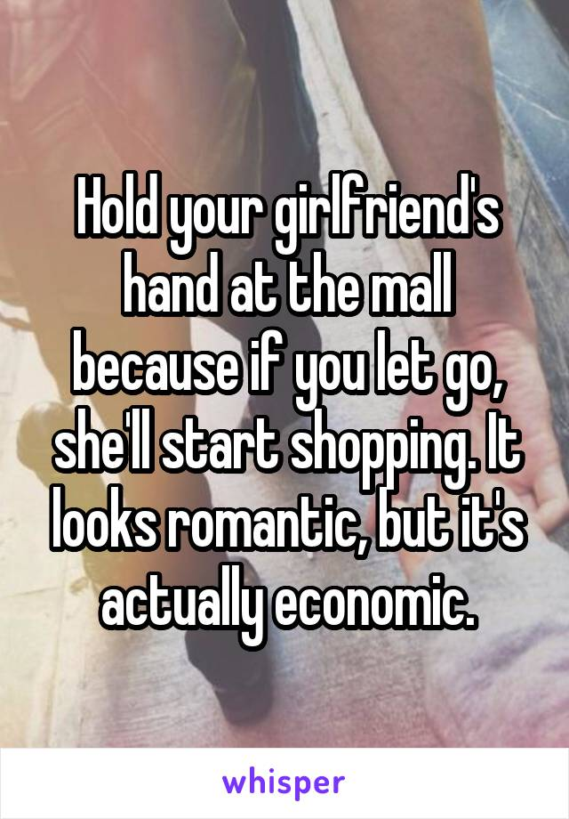 Hold your girlfriend's hand at the mall because if you let go, she'll start shopping. It looks romantic, but it's actually economic.