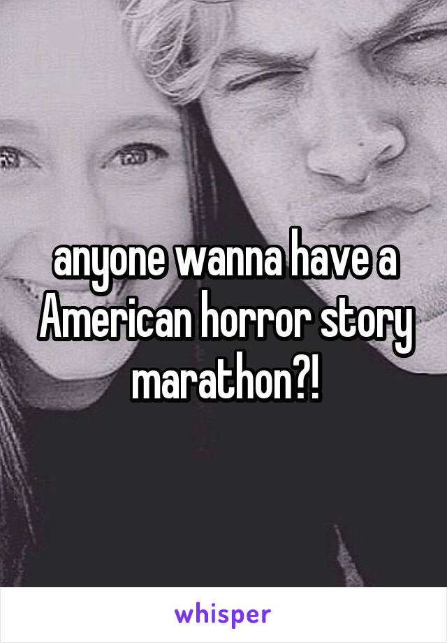 anyone wanna have a American horror story marathon?!