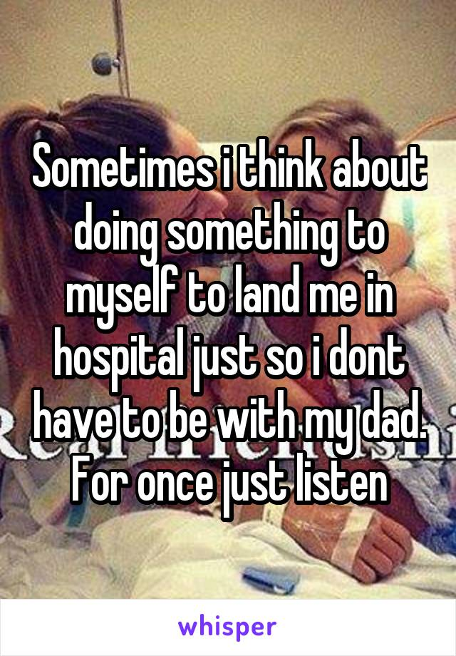 Sometimes i think about doing something to myself to land me in hospital just so i dont have to be with my dad. For once just listen