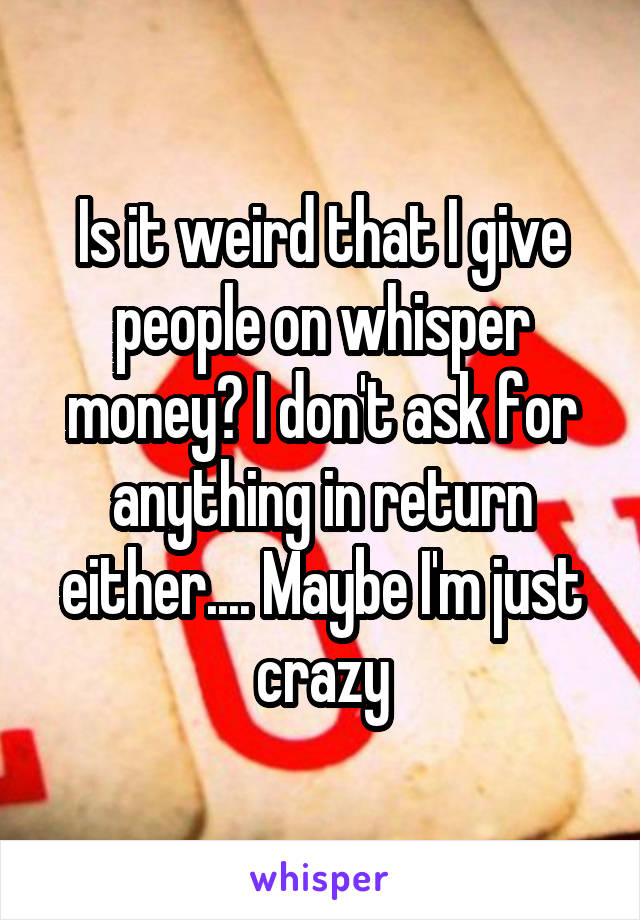 Is it weird that I give people on whisper money? I don't ask for anything in return either.... Maybe I'm just crazy