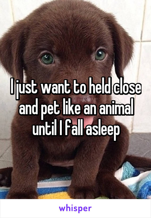 I just want to held close and pet like an animal until I fall asleep