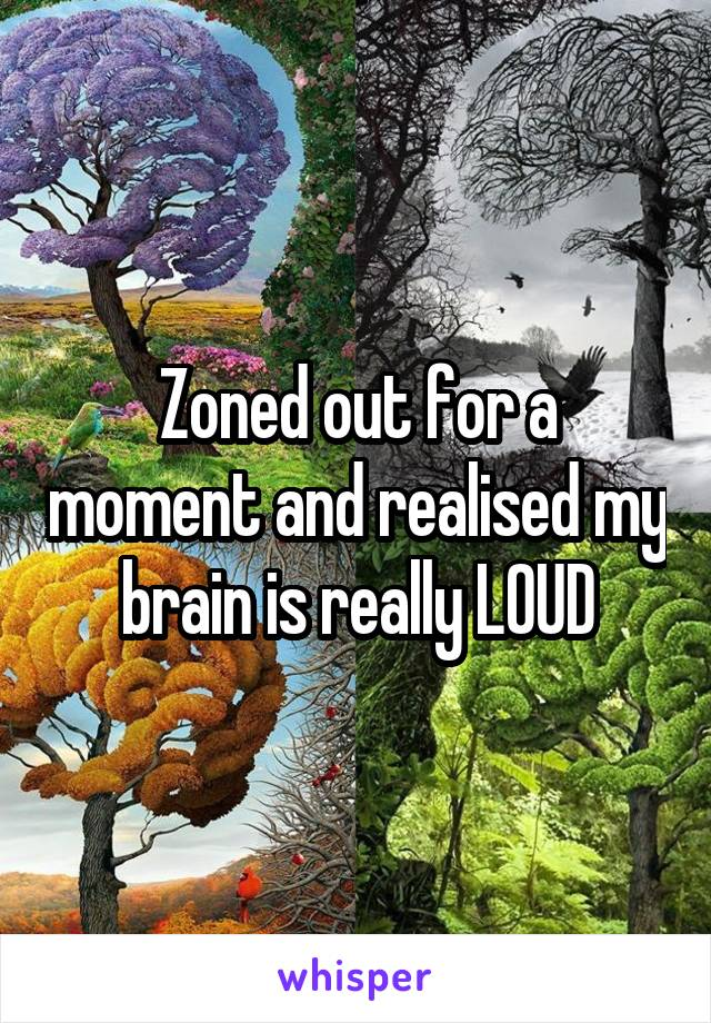 Zoned out for a moment and realised my brain is really LOUD