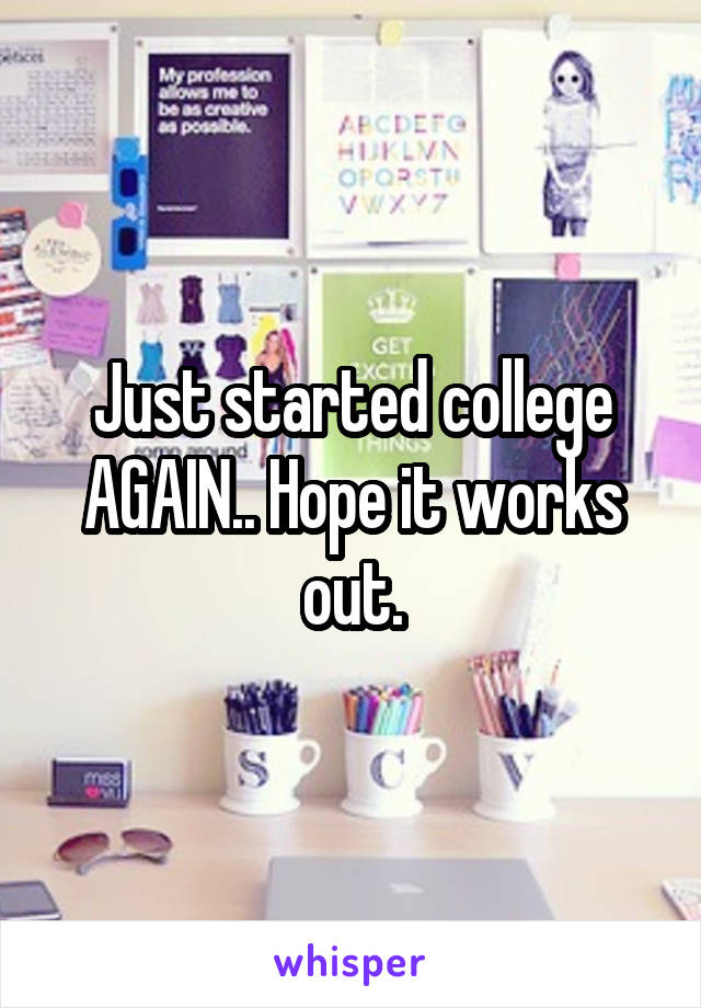 Just started college AGAIN.. Hope it works out.