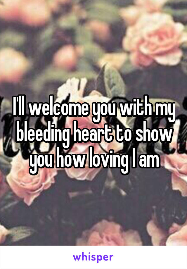 I'll welcome you with my bleeding heart to show you how loving I am