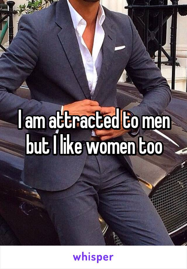 I am attracted to men but I like women too