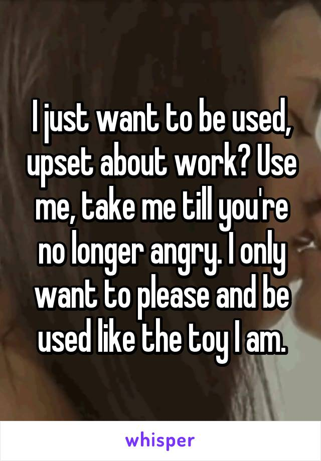 I just want to be used, upset about work? Use me, take me till you're no longer angry. I only want to please and be used like the toy I am.