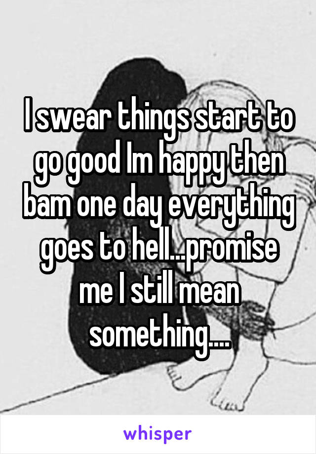 I swear things start to go good Im happy then bam one day everything goes to hell...promise me I still mean something....