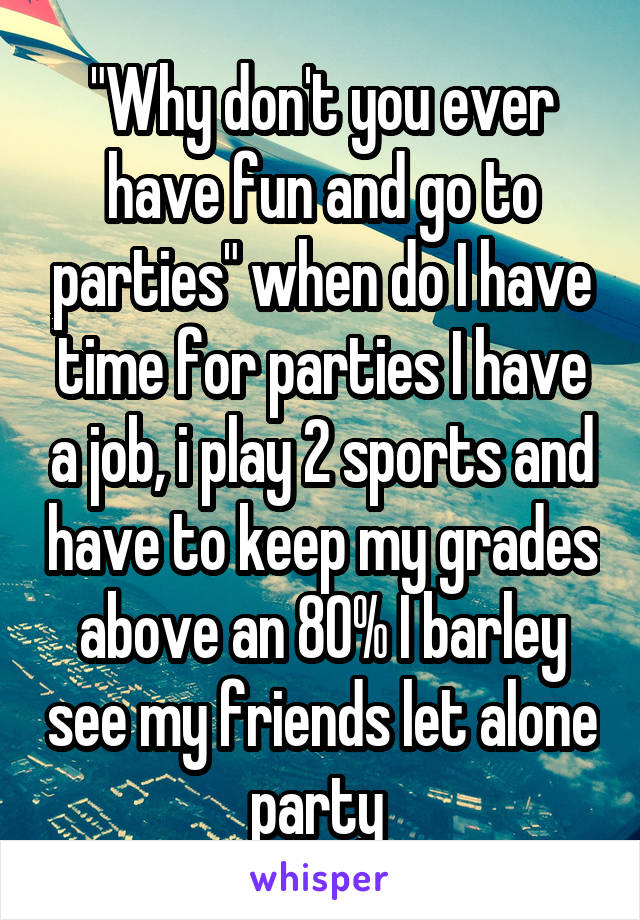 """""""Why don't you ever have fun and go to parties"""" when do I have time for parties I have a job, i play 2 sports and have to keep my grades above an 80% I barley see my friends let alone party"""