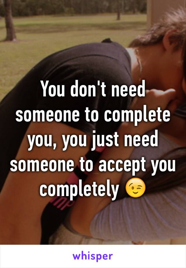 You don't need someone to complete you, you just need someone to accept you completely 😉