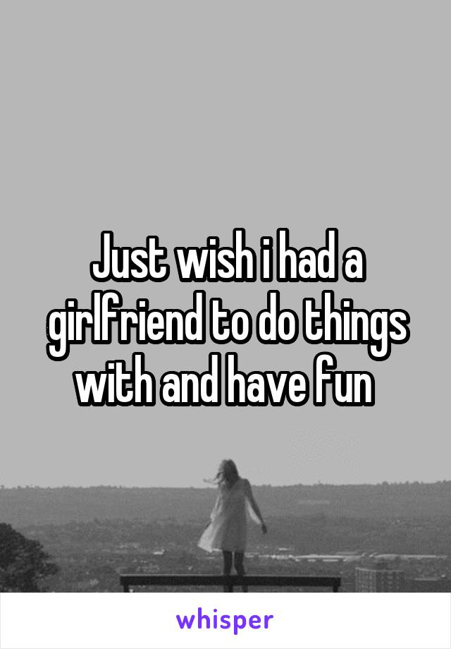 Just wish i had a girlfriend to do things with and have fun